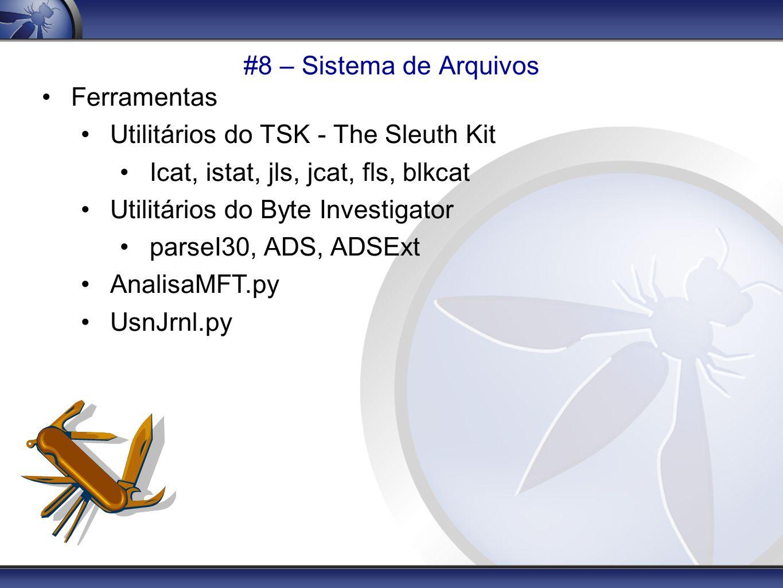 #8 – Sistema de Arquivos Ferramentas Utilitários do TSK - The Sleuth Kit Icat, istat, jls, jcat, fls, blkcat Utilitários do Byte Investigator parseI30