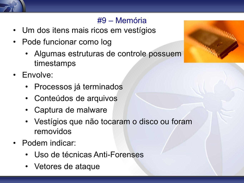 #9 – Memória Um dos itens mais ricos em vestígios Pode funcionar como log Algumas estruturas de controle possuem timestamps Envolve: Processos já term