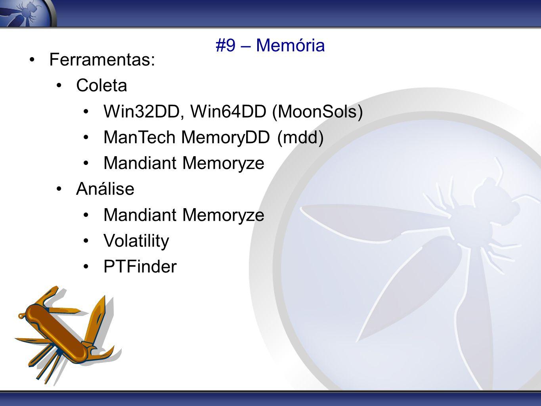 #9 – Memória Ferramentas: Coleta Win32DD, Win64DD (MoonSols) ManTech MemoryDD (mdd) Mandiant Memoryze Análise Mandiant Memoryze Volatility PTFinder