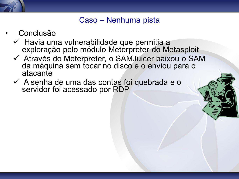 Caso – Nenhuma pista Conclusão Havia uma vulnerabilidade que permitia a exploração pelo módulo Meterpreter do Metasploit Através do Meterpreter, o SAM