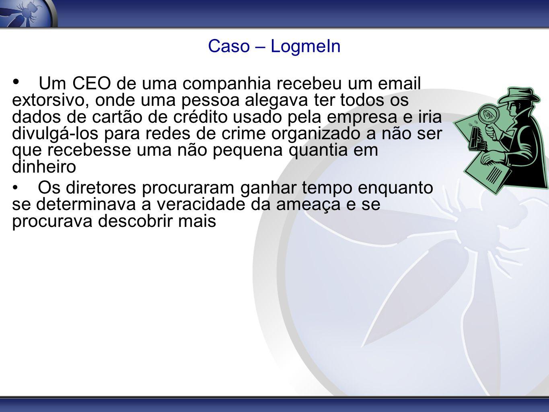 Caso – LogmeIn Um CEO de uma companhia recebeu um email extorsivo, onde uma pessoa alegava ter todos os dados de cartão de crédito usado pela empresa