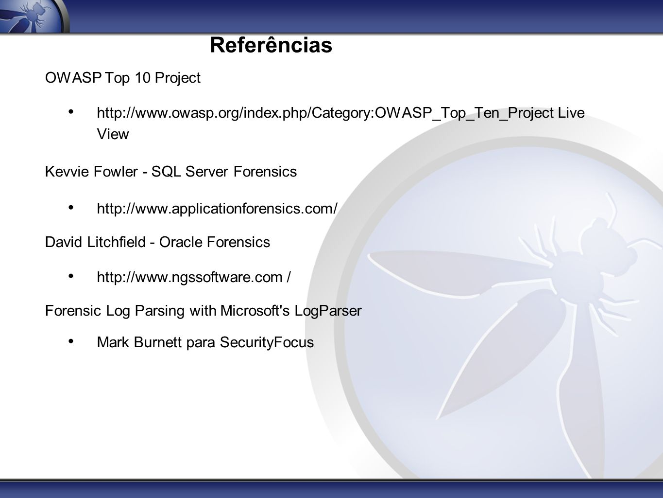 Referências OWASP Top 10 Project http://www.owasp.org/index.php/Category:OWASP_Top_Ten_Project Live View Kevvie Fowler - SQL Server Forensics http://w