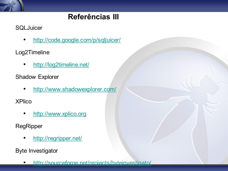 Referências III SQLJuicer http://code.google.com/p/sqljuicer/ Log2Timeline http://log2timeline.net/ Shadow Explorer http://www.shadowexplorer.com/ XPl