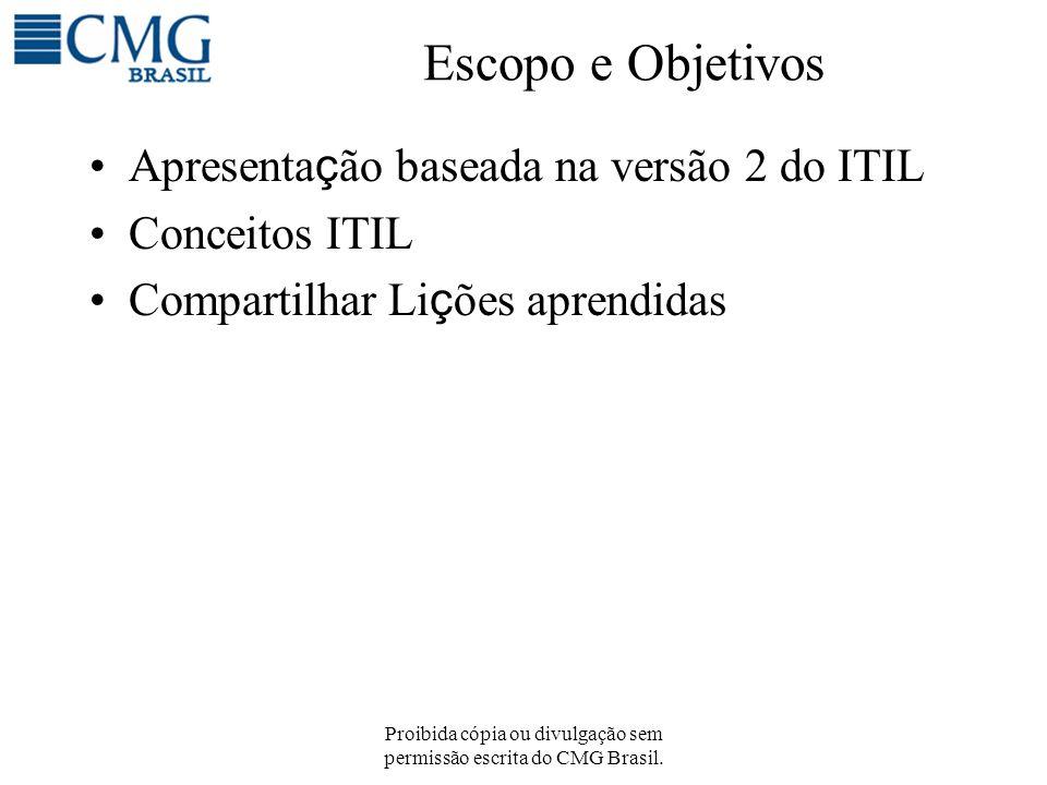 Proibida cópia ou divulgação sem permissão escrita do CMG Brasil. Escopo e Objetivos Apresenta ç ão baseada na versão 2 do ITIL Conceitos ITIL Compart
