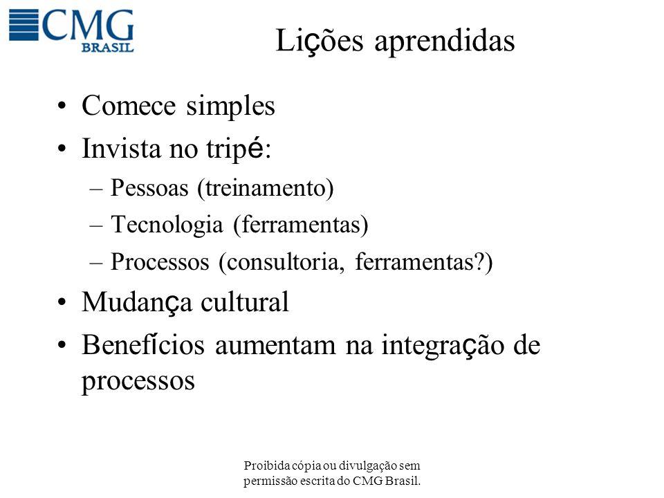 Proibida cópia ou divulgação sem permissão escrita do CMG Brasil. Li ç ões aprendidas Comece simples Invista no trip é : –Pessoas (treinamento) –Tecno