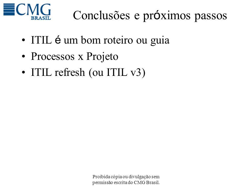 Proibida cópia ou divulgação sem permissão escrita do CMG Brasil. Conclusões e pr ó ximos passos ITIL é um bom roteiro ou guia Processos x Projeto ITI
