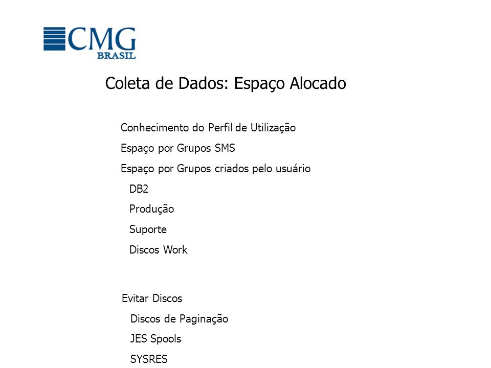 Coleta de Dados de Espaço – Dados Relevantes Free Space (Porcentagem) Índice de Fragmentação Espaço por Grupos SMS DB2 Produção Suporte Group Name Total Volume s VTOC Index Status Low Volume Free Space % High Volume Fragmentation Index Largest Free Extent MB Free Space MegaBytes Free Space Percent Total Space MegaBytes PRIVATE NON-SMS VOLUMES499Enabled0781819932912218.21806213 DMGROUP30Enabled10.147523336921429238187 USRGROUP30Enabled6.179625332652417.4151579 PRIMARY36Enabled4.75733691695217.397452 SIEBEL10Enabled22283842203032581200 STORAGE NON-SMS VOLUMES21Enabled080656934856.156847 DLGROUP12Enabled11.538125711548947.632484 OSGROUP4Enabled7.9181754305228.110828 WRKGROUP2Enabled63.2412203408675.45414 HSMGROUP1Enabled95.402584258595.42707 TSOGROUP1Enabled5.8162831595.82707