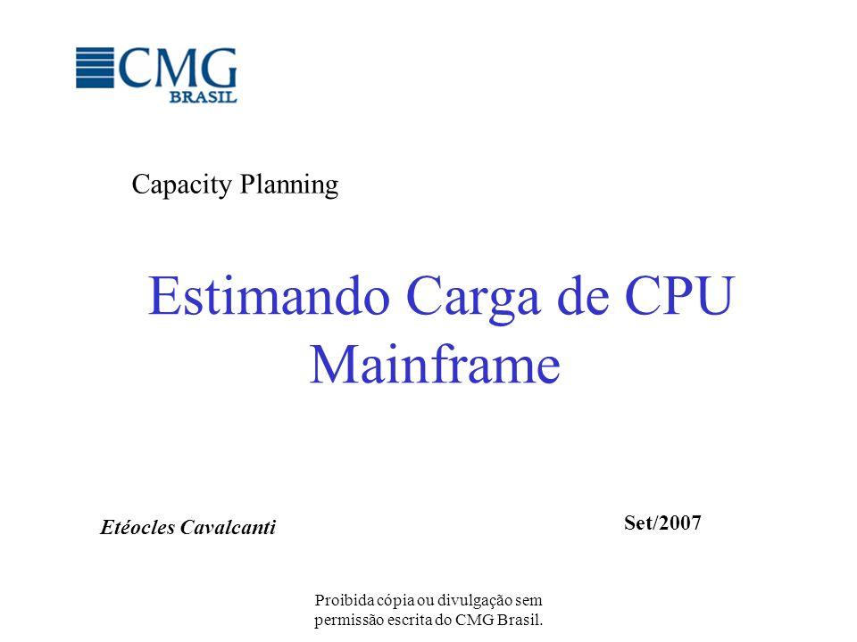 Proibida cópia ou divulgação sem permissão escrita do CMG Brasil. Estimando Carga de CPU Mainframe Capacity Planning Etéocles Cavalcanti Set/2007