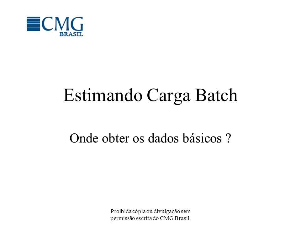 Proibida cópia ou divulgação sem permissão escrita do CMG Brasil. Estimando Carga Batch Onde obter os dados básicos ?