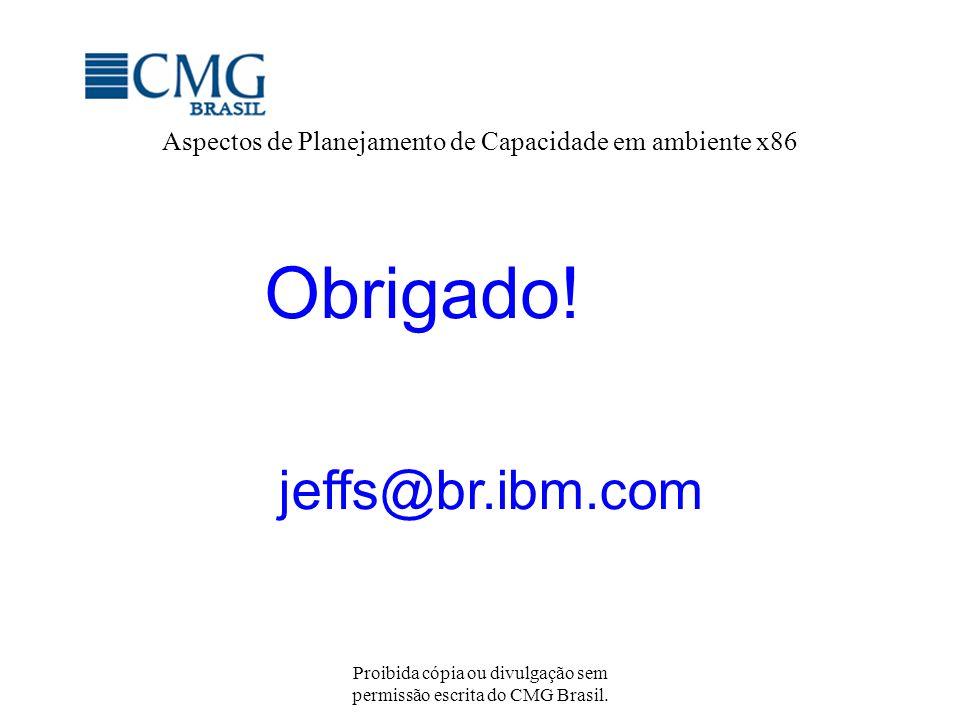 Proibida cópia ou divulgação sem permissão escrita do CMG Brasil. Aspectos de Planejamento de Capacidade em ambiente x86 Obrigado! jeffs@br.ibm.com