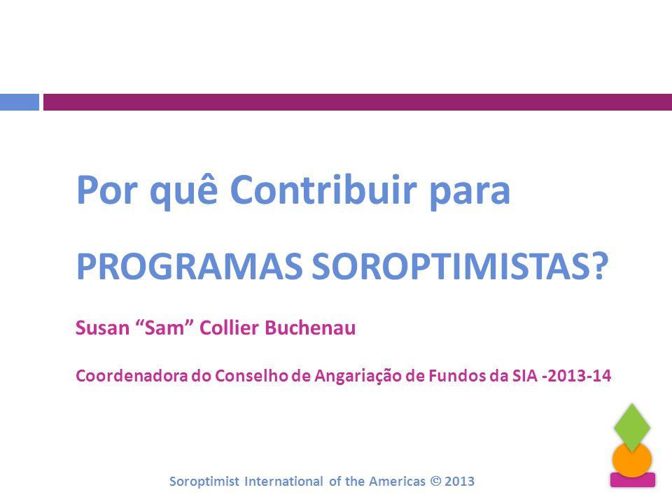 Por quê Contribuir para PROGRAMAS SOROPTIMISTAS? Susan Sam Collier Buchenau Coordenadora do Conselho de Angariação de Fundos da SIA -2013-14 Soroptimi