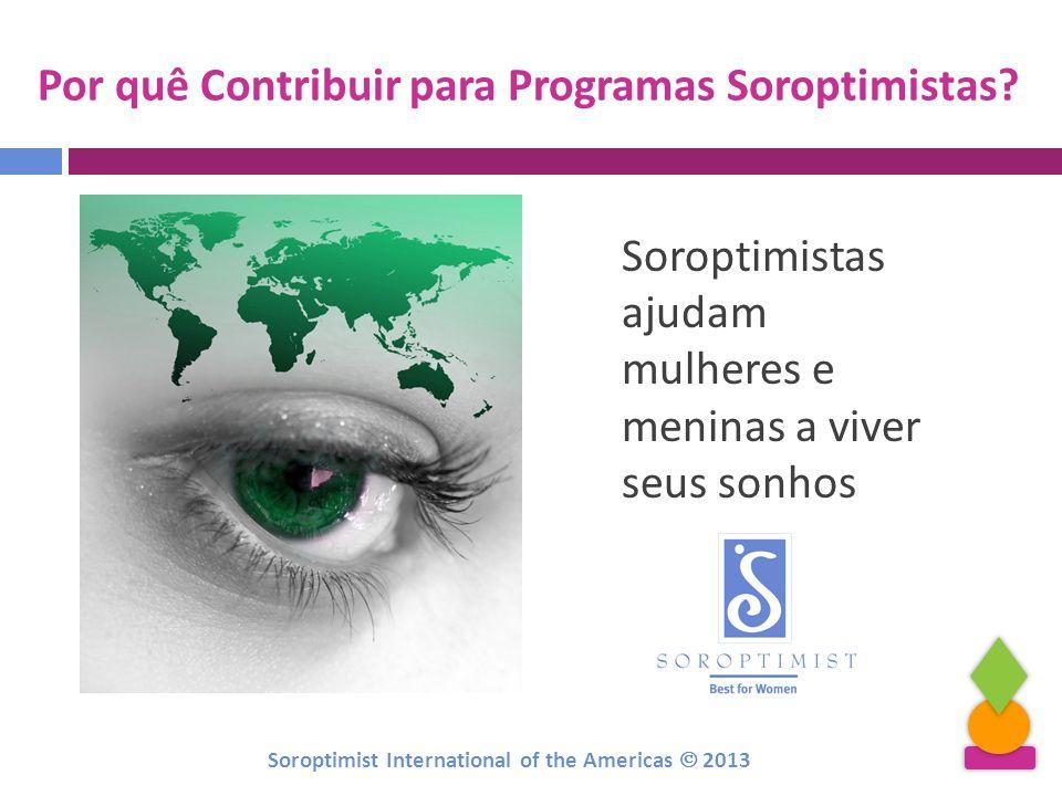Por quê Contribuir para Programas Soroptimistas? Soroptimistas ajudam mulheres e meninas a viver seus sonhos Soroptimist International of the Americas