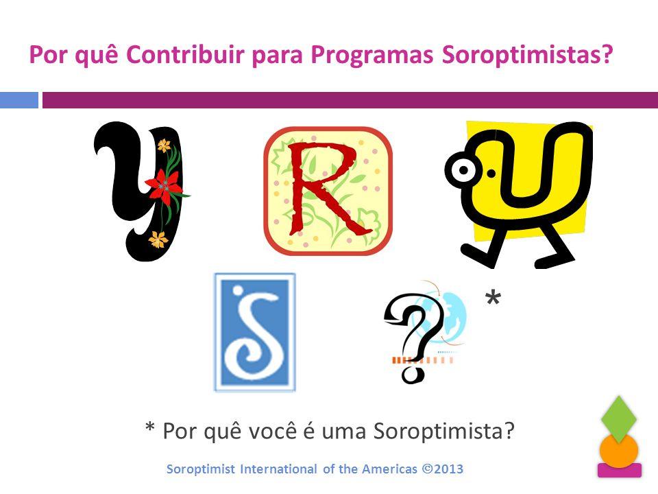 Por quê Contribuir para Programas Soroptimistas? * Por quê você é uma Soroptimista? * Soroptimist International of the Americas 2013