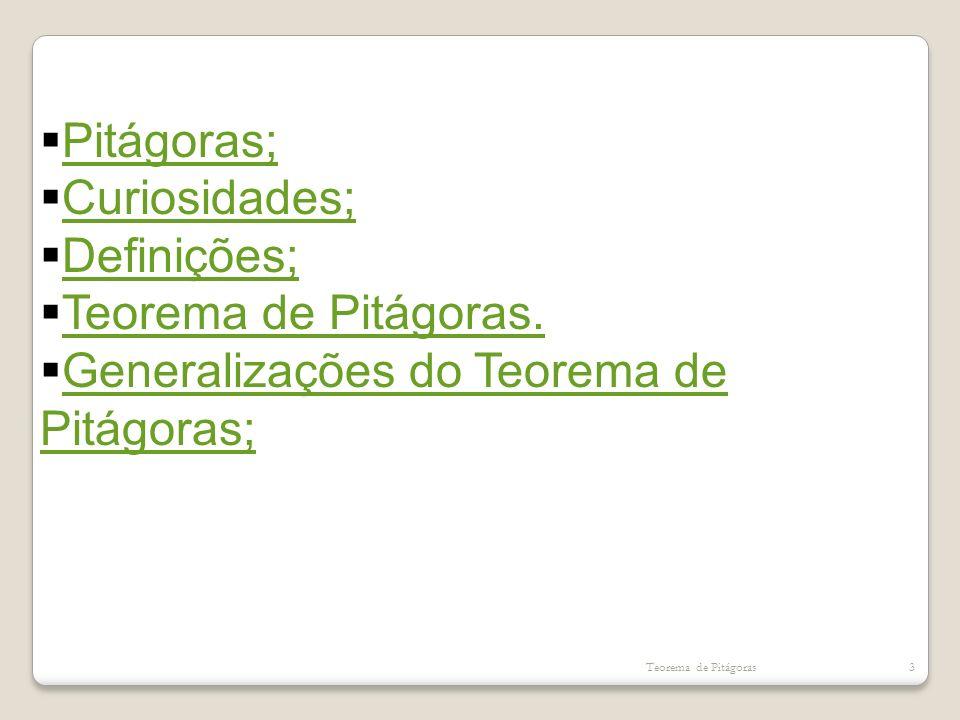 Teorema de Pitágoras3 Pitágoras; Curiosidades; Definições; Teorema de Pitágoras. Generalizações do Teorema de Pitágoras; Generalizações do Teorema de