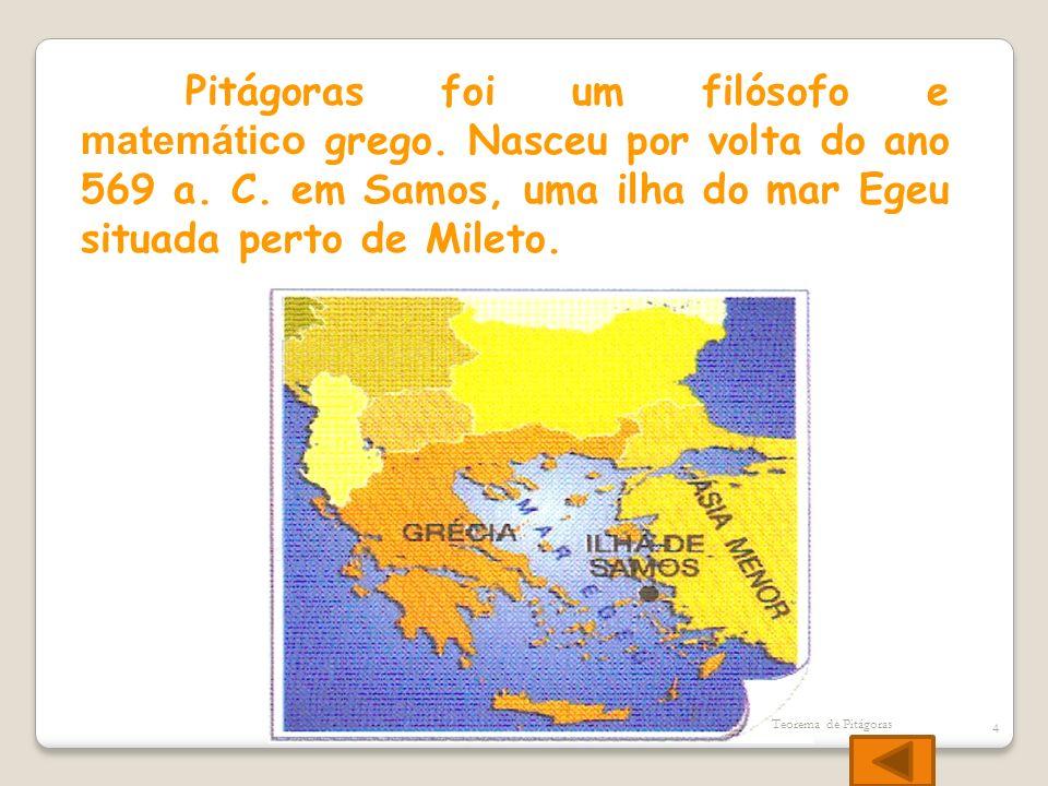 Pitágoras foi um filósofo e matemático grego. Nasceu por volta do ano 569 a. C. em Samos, uma ilha do mar Egeu situada perto de Mileto. Teorema de Pit