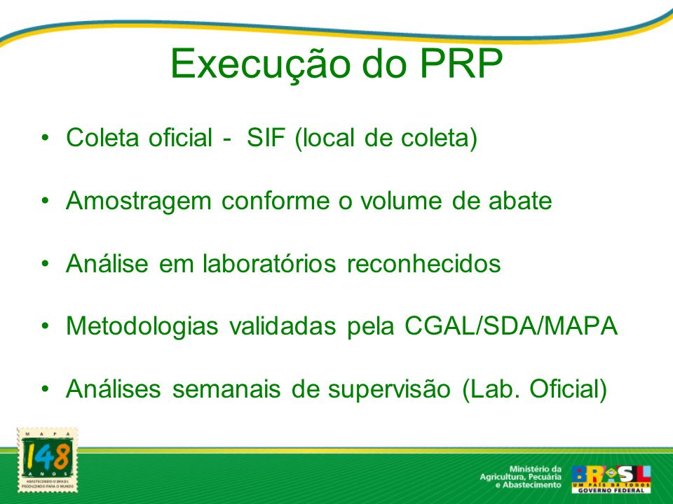 Execução do PRP Coleta oficial - SIF (local de coleta) Amostragem conforme o volume de abate Análise em laboratórios reconhecidos Metodologias validad