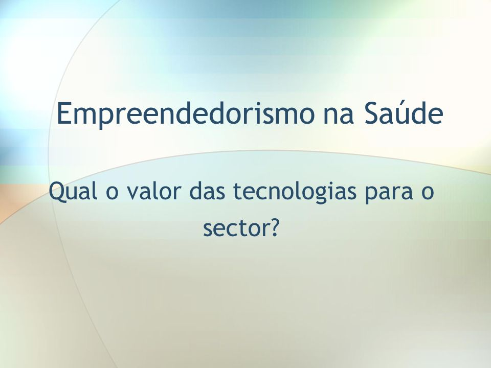 Empreendedorismo na Saúde Qual o valor das tecnologias para o sector?
