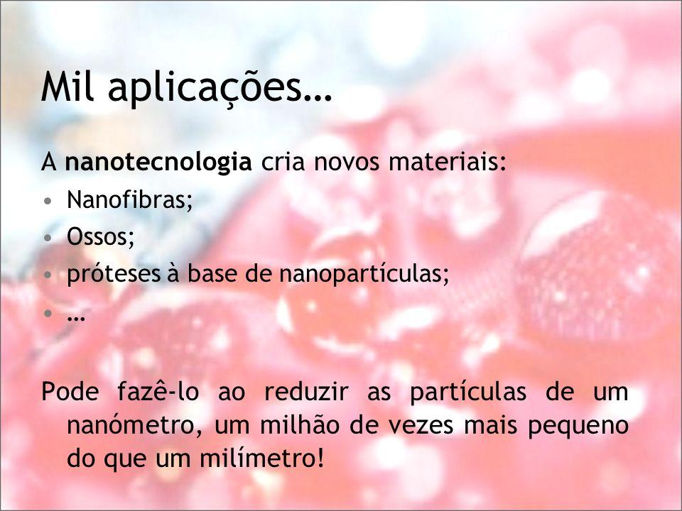 Mil aplicações… A nanotecnologia cria novos materiais: Nanofibras; Ossos; próteses à base de nanopartículas; … Pode fazê-lo ao reduzir as partículas d