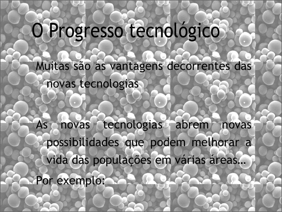 Muitas são as vantagens decorrentes das novas tecnologias As novas tecnologias abrem novas possibilidades que podem melhorar a vida das populações em