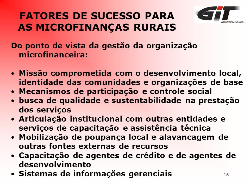 16 FATORES DE SUCESSO PARA AS MICROFINANÇAS RURAIS Do ponto de vista da gestão da organização microfinanceira: Missão comprometida com o desenvolvimen