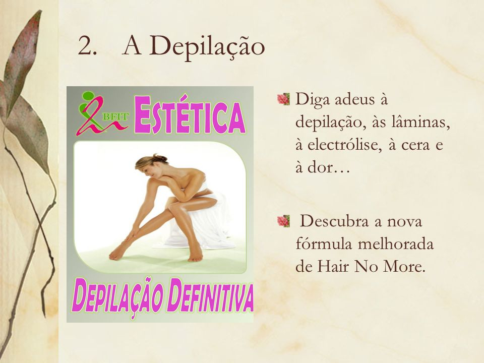 2.A Depilação Diga adeus à depilação, às lâminas, à electrólise, à cera e à dor… Descubra a nova fórmula melhorada de Hair No More.