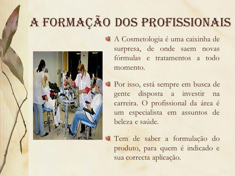 A formaÇão dos profissionais A Cosmetologia é uma caixinha de surpresa, de onde saem novas fórmulas e tratamentos a todo momento. Por isso, está sempr