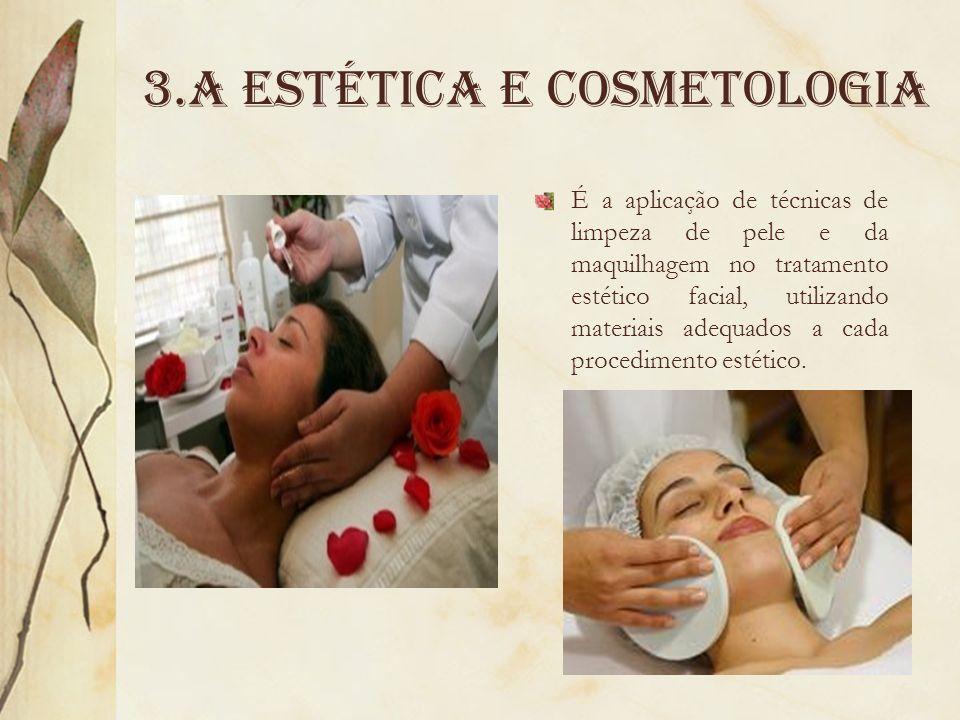 3.A Estética e cosmetologia É a aplicação de técnicas de limpeza de pele e da maquilhagem no tratamento estético facial, utilizando materiais adequado