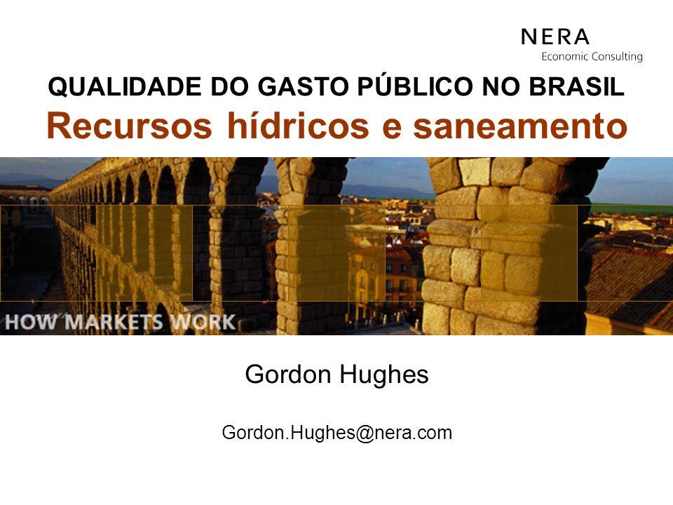 Gordon Hughes Gordon.Hughes@nera.com QUALIDADE DO GASTO PÚBLICO NO BRASIL Recursos hídricos e saneamento