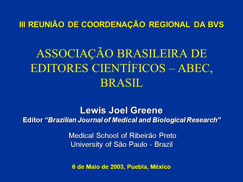 III REUNIÃO DE COORDENAÇÃO REGIONAL DA BVS Lewis Joel Greene Editor Brazilian Journal of Medical and Biological Research Medical School of Ribeirão Pr
