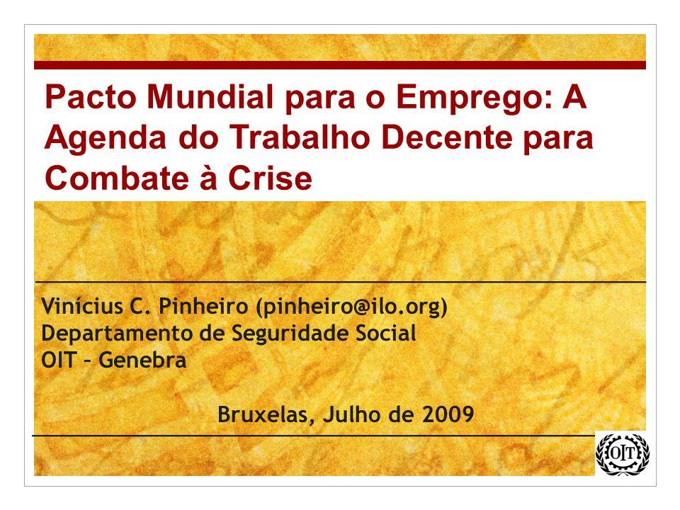 Vinícius C. Pinheiro (pinheiro@ilo.org) Departamento de Seguridade Social OIT – Genebra Bruxelas, Julho de 2009 Pacto Mundial para o Emprego: A Agenda