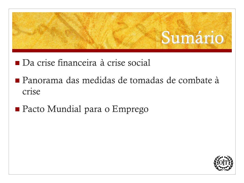 Sumário Da crise financeira à crise social Panorama das medidas de tomadas de combate à crise Pacto Mundial para o Emprego