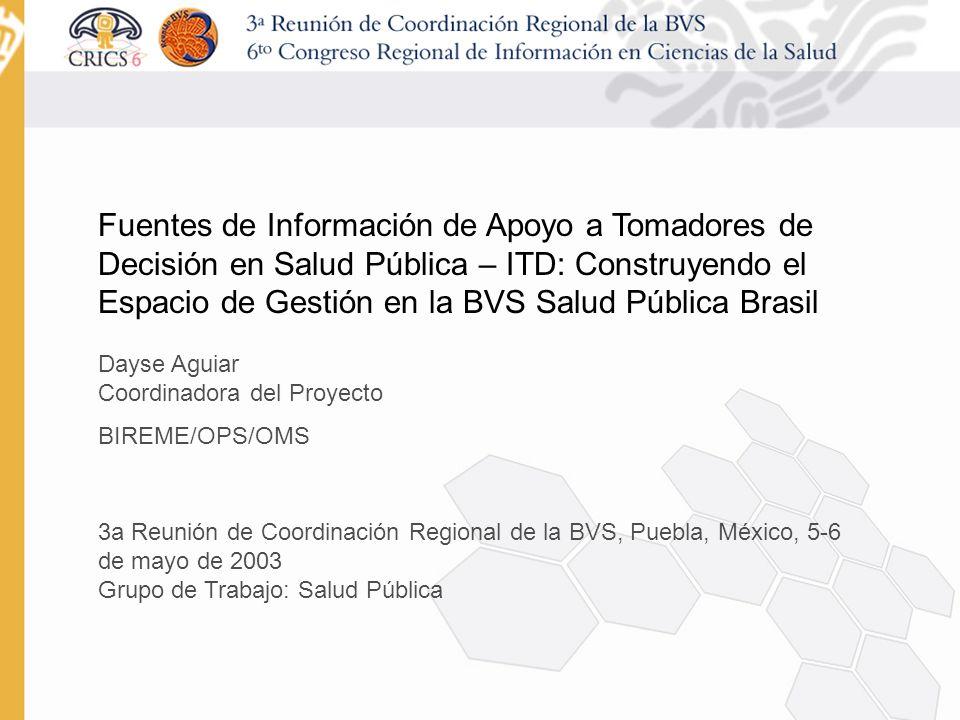 Fuentes de Información de Apoyo a Tomadores de Decisión en Salud Pública – ITD: Construyendo el Espacio de Gestión en la BVS Salud Pública Brasil Dayse Aguiar Coordinadora del Proyecto BIREME/OPS/OMS 3a Reunión de Coordinación Regional de la BVS, Puebla, México, 5-6 de mayo de 2003 Grupo de Trabajo: Salud Pública