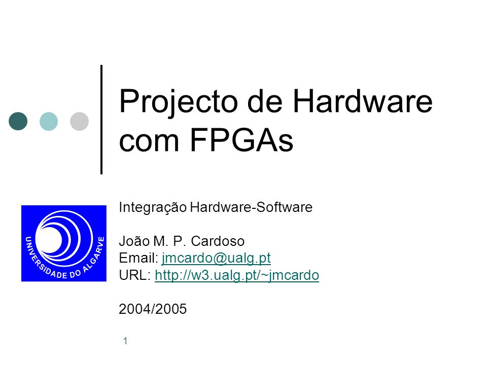 1 Projecto de Hardware com FPGAs Integração Hardware-Software João M. P. Cardoso Email: jmcardo@ualg.ptjmcardo@ualg.pt URL: http://w3.ualg.pt/~jmcardo