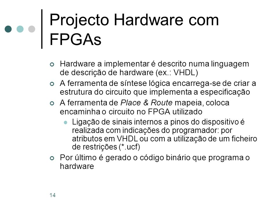 14 Projecto Hardware com FPGAs Hardware a implementar é descrito numa linguagem de descrição de hardware (ex.: VHDL) A ferramenta de síntese lógica en