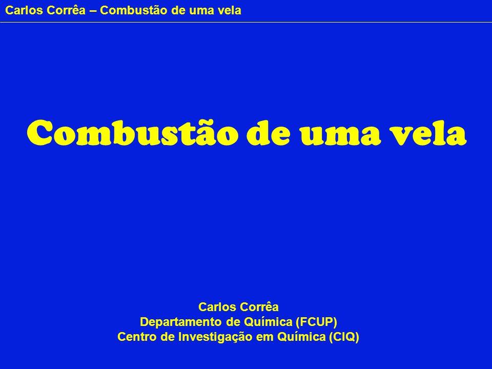 Carlos Corrêa – Combustão de uma vela Combustão de uma vela Carlos Corrêa Departamento de Química (FCUP) Centro de Investigação em Química (CIQ)