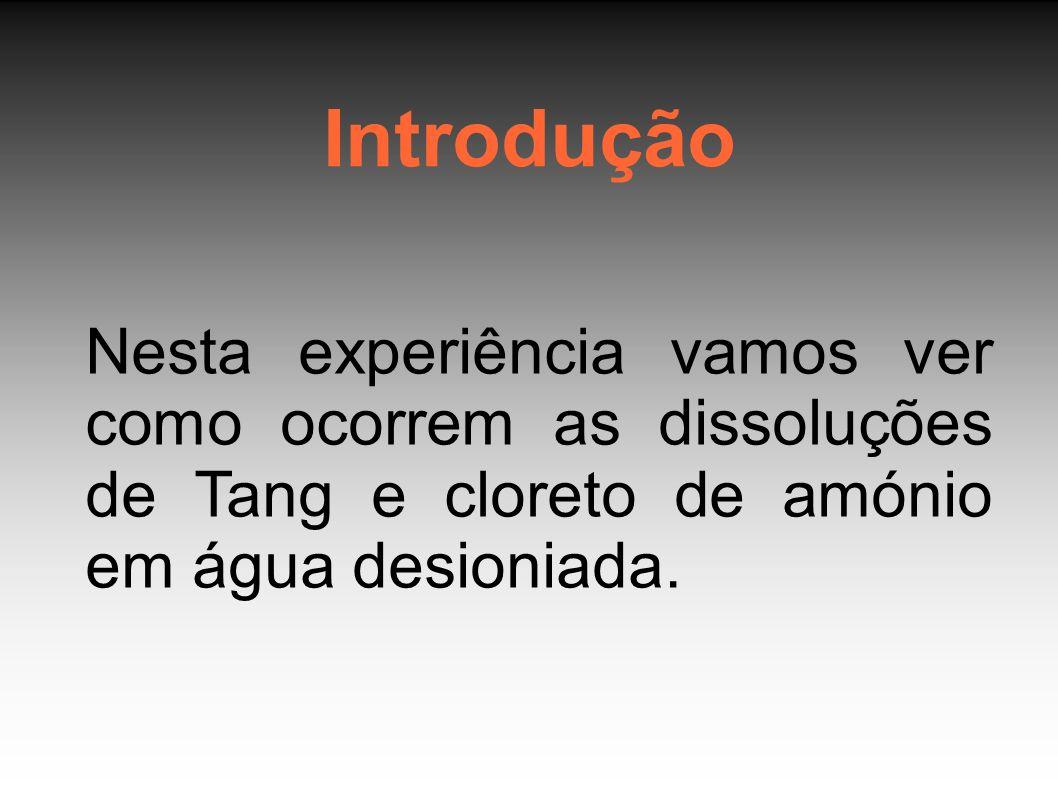 Introdução Nesta experiência vamos ver como ocorrem as dissoluções de Tang e cloreto de amónio em água desioniada.