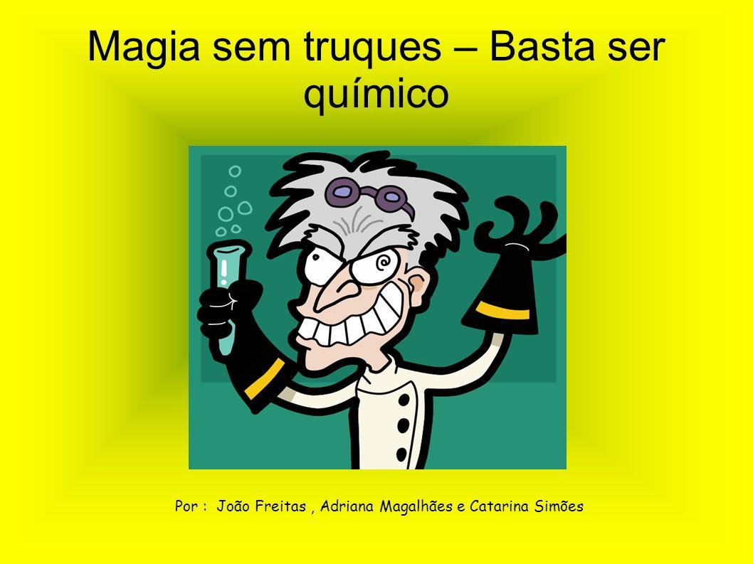 Magia sem truques – Basta ser químico Por : João Freitas, Adriana Magalhães e Catarina Simões