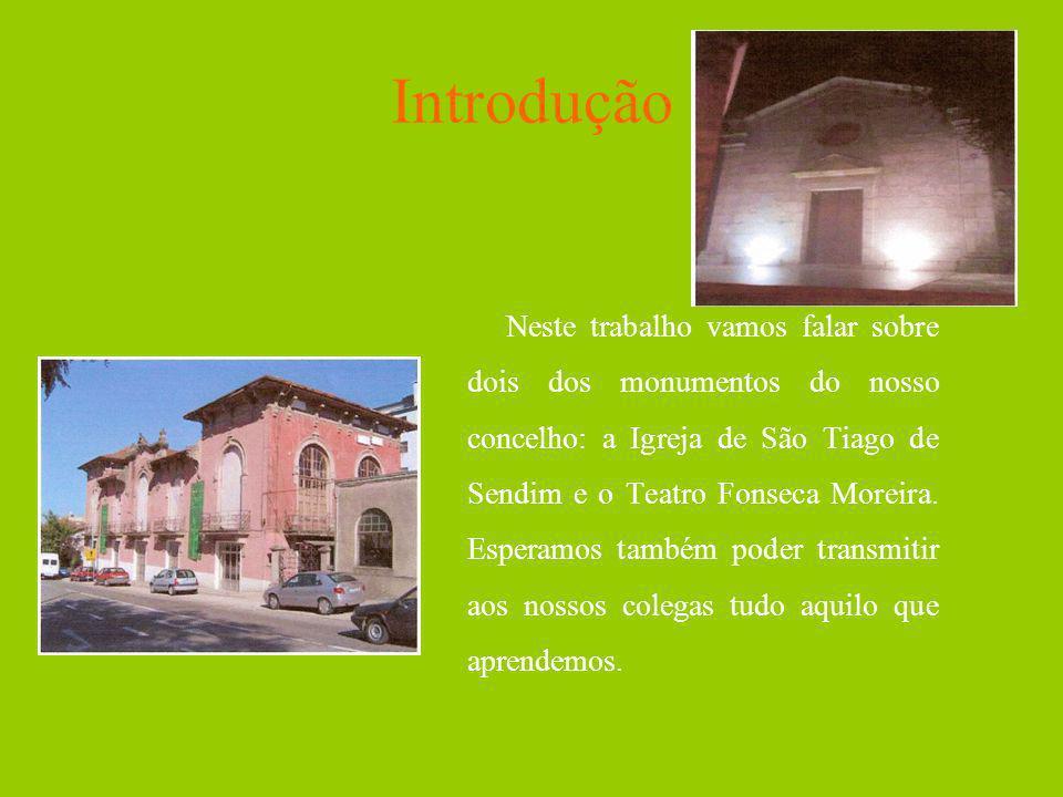 Introdução Neste trabalho vamos falar sobre dois dos monumentos do nosso concelho: a Igreja de São Tiago de Sendim e o Teatro Fonseca Moreira. Esperam