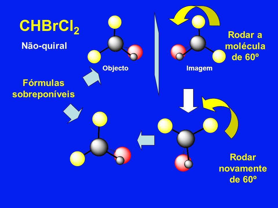 CHBrCl 2 Não-quiral Fórmulas sobreponíveis ObjectoImagem Rodar a molécula de 60º Rodar novamente de 60º