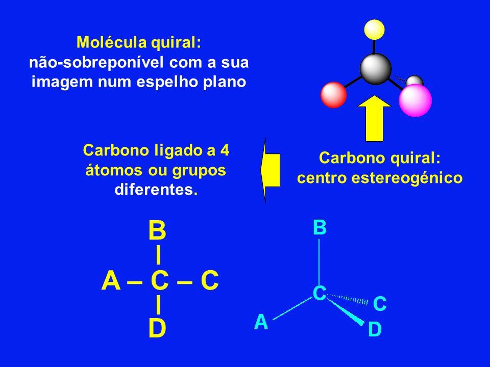 Molécula quiral: não-sobreponível com a sua imagem num espelho plano Carbono quiral: centro estereogénico Carbono ligado a 4 átomos ou grupos diferent