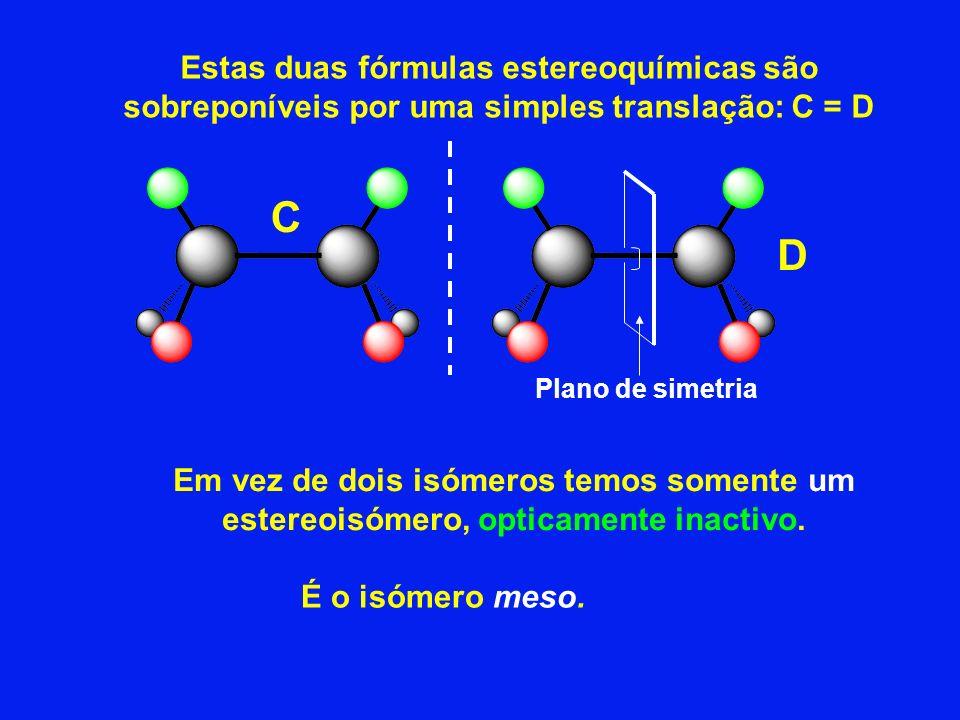 C Estas duas fórmulas estereoquímicas são sobreponíveis por uma simples translação: C = D Em vez de dois isómeros temos somente um estereoisómero, opt