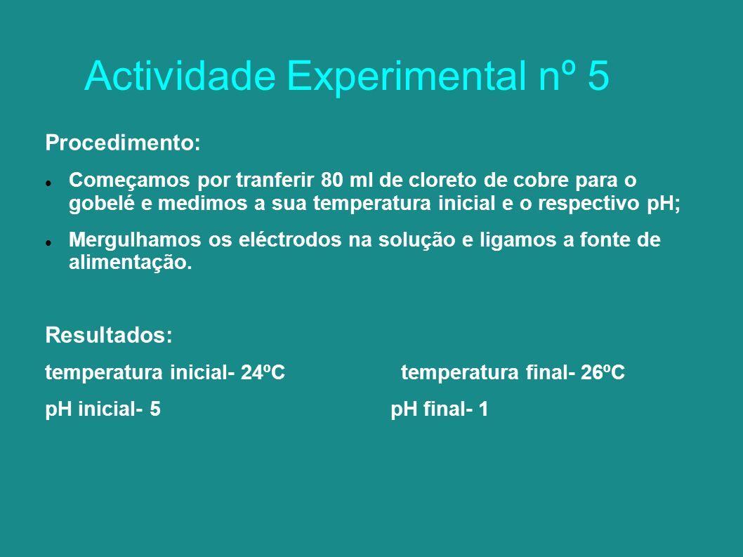Actividade Experimental nº 5 Procedimento: Começamos por tranferir 80 ml de cloreto de cobre para o gobelé e medimos a sua temperatura inicial e o respectivo pH; Mergulhamos os eléctrodos na solução e ligamos a fonte de alimentação.