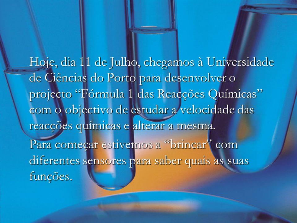 Hoje, dia 11 de Julho, chegamos à Universidade de Ciências do Porto para desenvolver o projecto Fórmula 1 das Reacções Químicas com o objectivo de estudar a velocidade das reacções químicas e alterar a mesma.