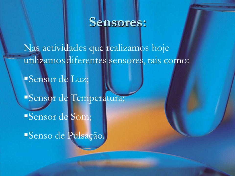 Sensores: Nas actividades que realizamos hoje utilizamos diferentes sensores, tais como: Sensor de Luz; Sensor de Temperatura; Sensor de Som; Senso de Pulsação.