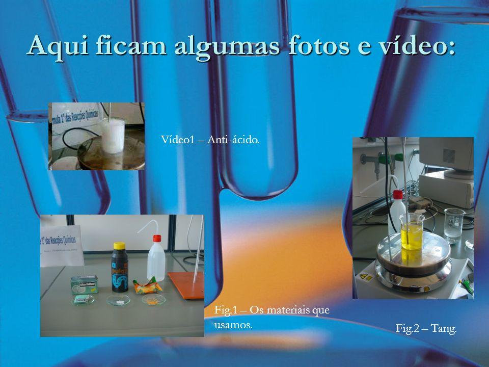 Aqui ficam algumas fotos e vídeo: Fig.1 – Os materiais que usamos. Fig.2 – Tang. Vídeo1 – Anti-ácido.
