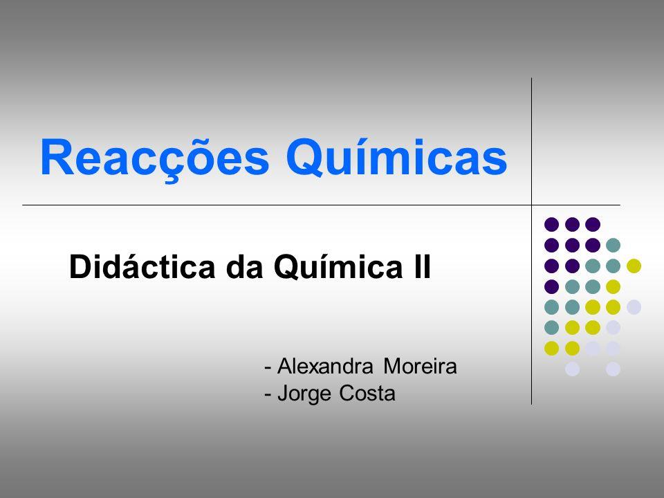 Reacções Químicas Didáctica da Química II - Alexandra Moreira - Jorge Costa