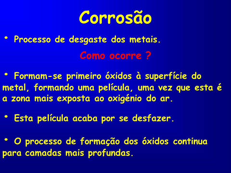 Corrosão Processo de desgaste dos metais. Formam-se primeiro óxidos à superfície do metal, formando uma película, uma vez que esta é a zona mais expos