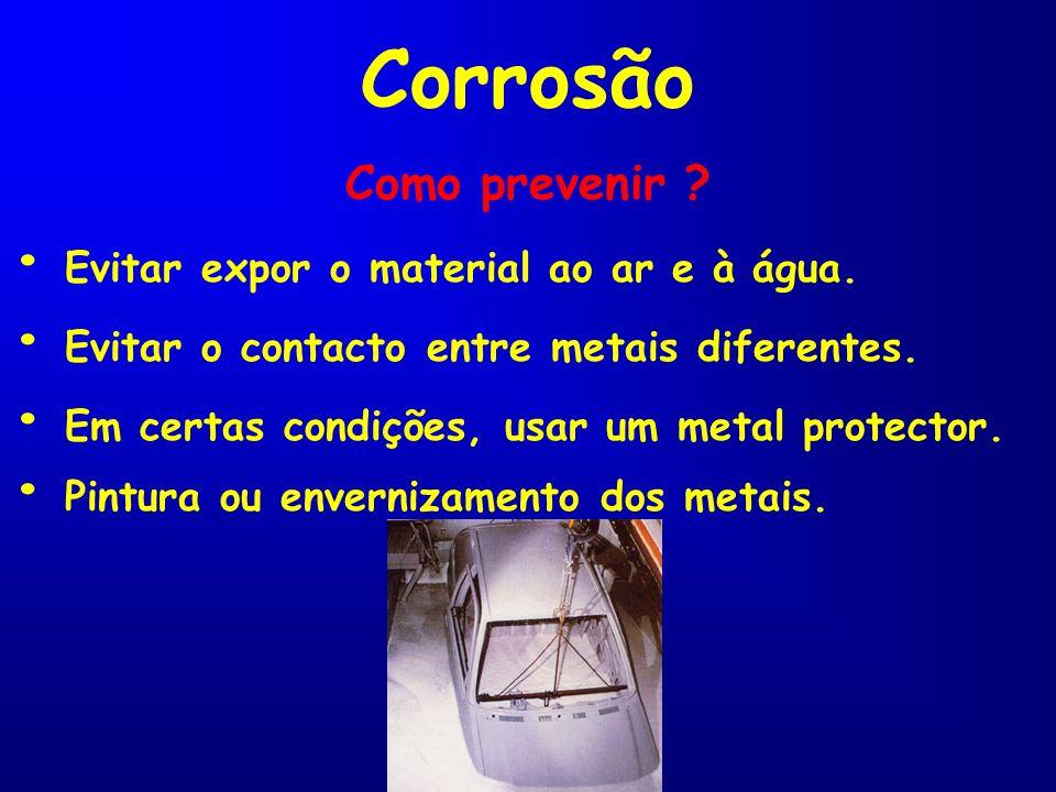 Como prevenir ? Corrosão Evitar expor o material ao ar e à água. Evitar o contacto entre metais diferentes. Em certas condições, usar um metal protect