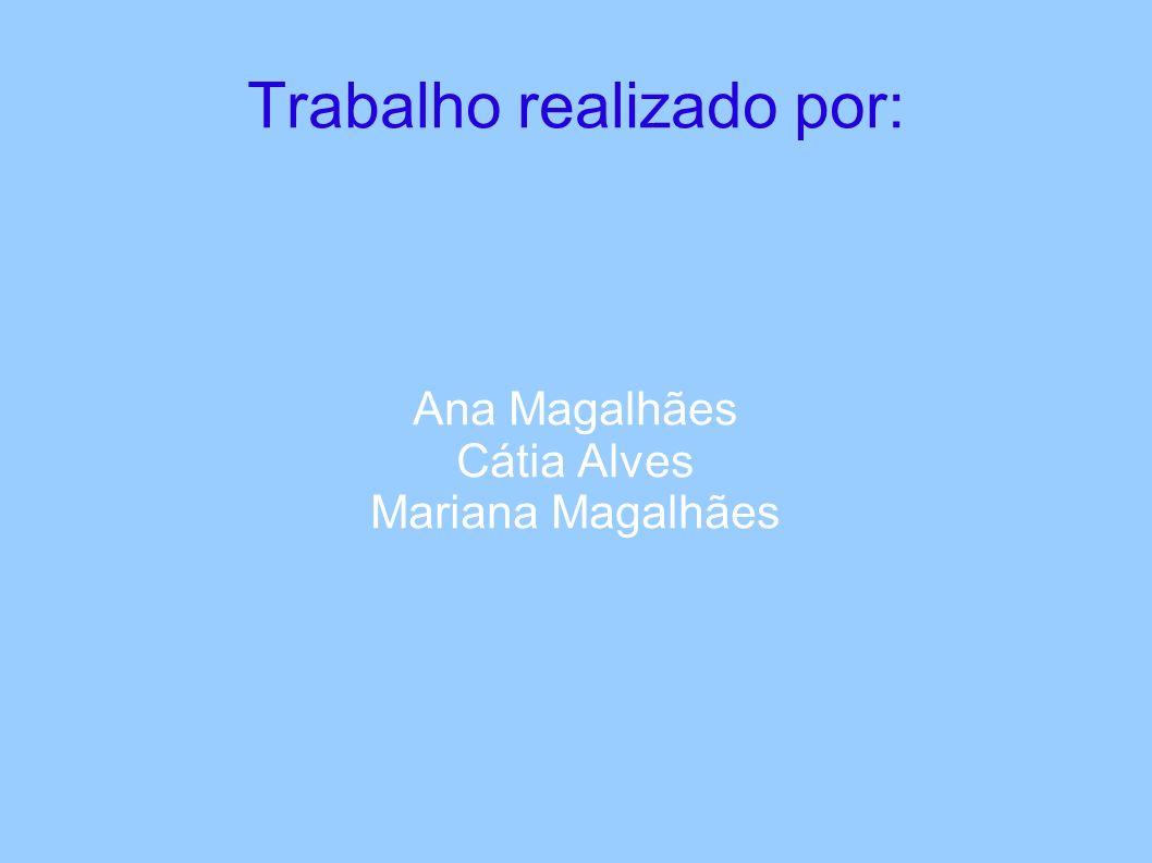 Trabalho realizado por: Ana Magalhães Cátia Alves Mariana Magalhães