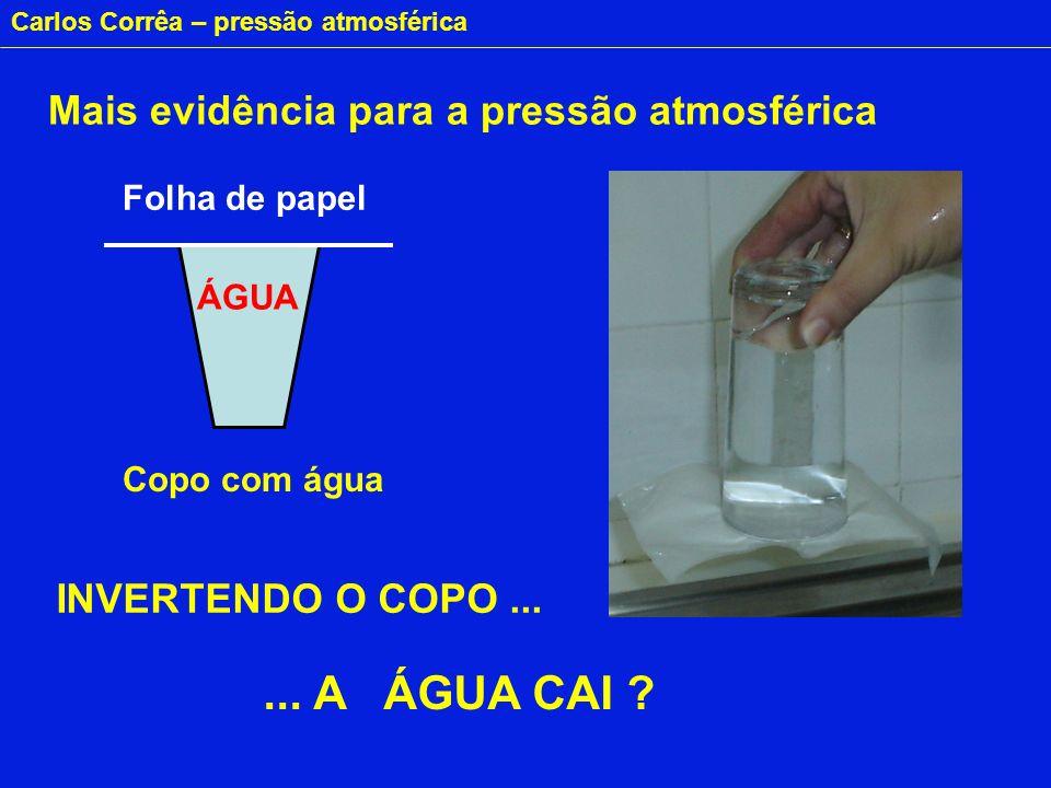 Carlos Corrêa – pressão atmosférica ÁGUA Folha de papel... A ÁGUA CAI ? INVERTENDO O COPO... Copo com água Mais evidência para a pressão atmosférica